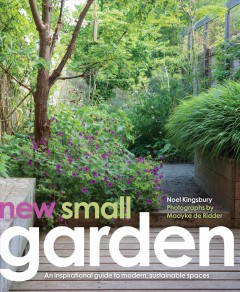 New small garden : contemporary principles, planting and practice / Noel Kingsbury ; photographs by Maayke de Ridder.