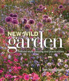 New wild garden : natural-style planting and practicalities / Ian Hodgson.