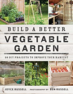 Build a better vegetable garden : 30 DIY projects to improve your harvest / Joyce Russell ; photography by Ben Russell.
