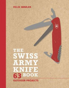 The Swiss army knife book : 63 outdoor projects / Felix Immler ; photography by Matthew Worden.