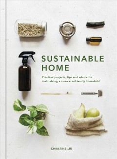Sustainable home : practical projects, tips and advice for maintatining a more eco-friendly household / Christine Liu.