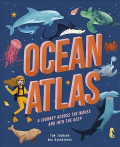 Ocean atlas : a journey across the waves and into the deep / Tom Jackson ; illustrations by Ana Djordjevic.