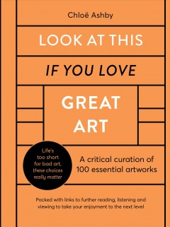 Look at this if you love great art : a critical curation of 100 essential artworks / Chloë Ashby. - Chloë Ashby.