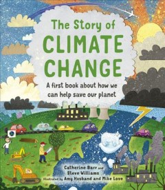 The story of climate change : a first book about how we can help save our planet / Catherine Barr and Steve Williams ; illustrated by Amy Husband and Mike Love. - Catherine Barr and Steve Williams ; illustrated by Amy Husband and Mike Love.