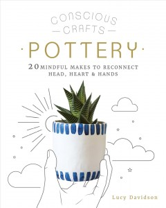 Pottery : 20 mindful makes to reconnect head, heart & hands / Lucy Davidson.