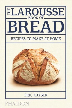 The Larousse book of bread : recipes to make at home / Éric Kayser.