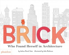 Brick : who found herself in architecture / words by Joshua David Stein ; illustrated by Julia Rothman. - words by Joshua David Stein ; illustrated by Julia Rothman.