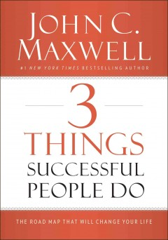 3 things successful people do : the road map that will change your life / John C. Maxwell. - John C. Maxwell.