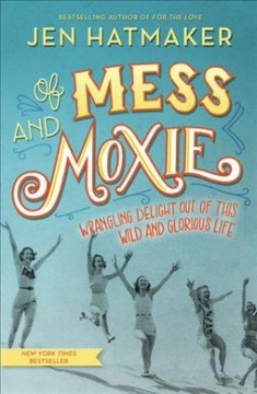Of mess and moxie : wrangling delight out of this wild and glorious life / Jen Hatmaker.