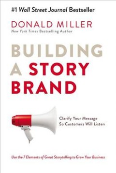 Building a storybrand : clarify your message so customers will listen / Donald Miller.