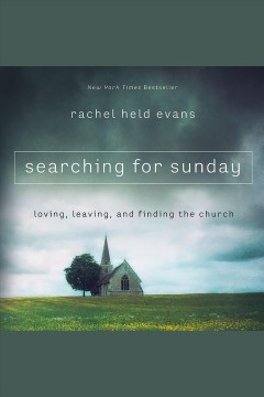 Searching for Sunday : loving, leaving, and finding the church / Rachel Held Evans.