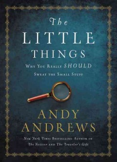 The little things : why you really should sweat the small stuff / Andy Andrews.