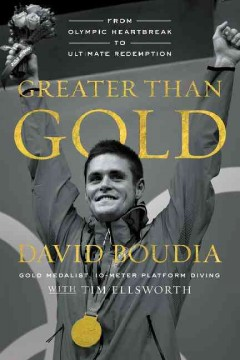 Greater than Gold : from Olympic heartbreak to ultimate redemption / David Boudia with Tim Ellsworth. - David Boudia with Tim Ellsworth.