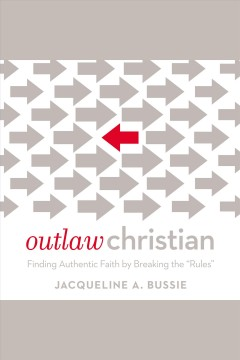 Outlaw Christian : finding authentic faith by breaking the 'rules' / Jacqueline A. Bussie.