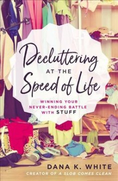 Decluttering at the speed of life : winning your never-ending battle with stuff / Dana K. White. - Dana K. White.