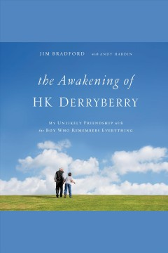 The awakening of H.K. Derryberry : my unlikely friendship with the boy who remembers everything / by Jim Bradford with Andy Hardin.