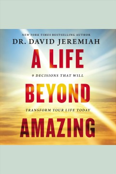 A life beyond amazing : 9 decisions that will transform your life today / Dr. David Jeremiah.
