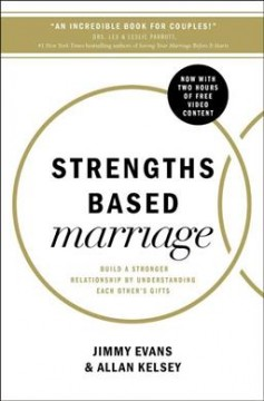 Strengths based marriage : build a stronger relationship by understanding each other's gifts / Jimmy Evans & Allan Kelsey.
