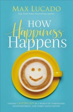 How happiness happens : finding lasting joy in a world of comparison, disappointment, and unmet expectations / Max Lucado. - Max Lucado.