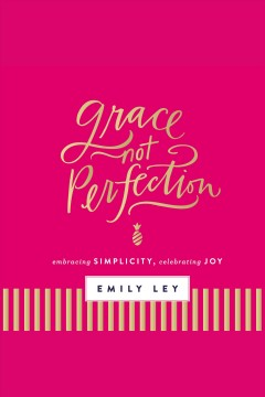 Grace not perfection : embracing simplicity, celebrating joy / Emily Ley.