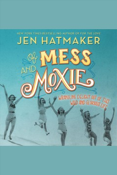 Of mess and moxie : wrangling delight out of this wild and glorious life / Jen Hatmaker. - Jen Hatmaker.