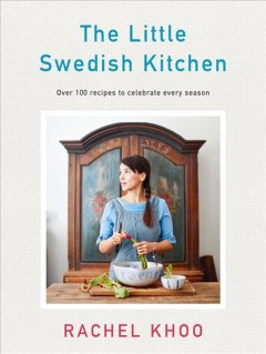 The little Swedish kitchen : over 100 recipes to celebrate every season / Rachel Khoo ; [photography by David Loftus]. - Rachel Khoo ; [photography by David Loftus].