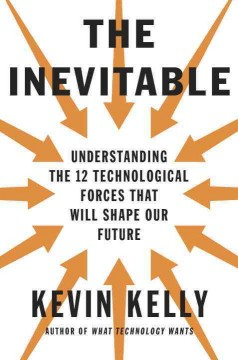 The inevitable : understanding the 12 technological forces that will shape our future / Kevin Kelly. - Kevin Kelly.