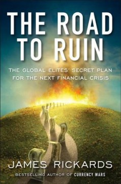 The road to ruin : the global elites' secret plan for the next financial crisis / James Rickards.