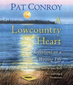 A lowcountry heart : reflections on a writing life / Pat Conroy.