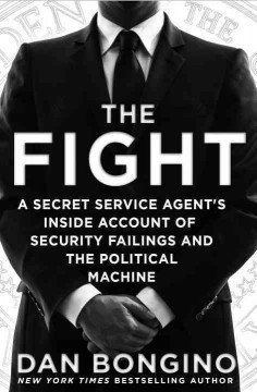 The fight : a secret service agent's inside account of security failings and the political machine / Dan Bongino.