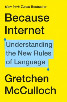 Because internet : understanding the new rules of language / Gretchen McCulloch. - Gretchen McCulloch.