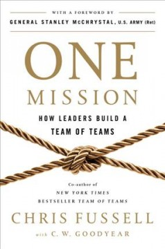 One mission : how leaders build a team of teams / Chris Fussell, with C.W. Goodyear. - Chris Fussell, with C.W. Goodyear.