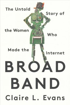 Broad band : the untold story of the women who made the Internet / Claire L. Evans.