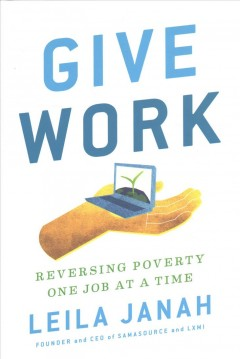 Give work : reversing poverty one job at a time / Leila Janah.