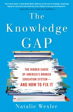 The knowledge gap : the hidden cause of America's broken education system--and how to fix it / Natalie Wexler. - Natalie Wexler.
