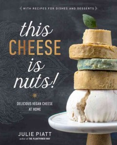 This cheese is nuts! : delicious vegan cheese at home / Julie Piatt. - Julie Piatt.