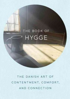 The book of hygge : the Danish art of contentment, comfort, and connection / Louisa Thomsen Brits ; photography by Susan Bell.