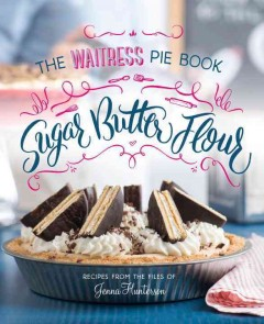Sugar, butter, flour : the waitress pie book / recipes from the files of Jenna Hunterson ; text by Daniel Gercke ; recipes by Sheri Castle ; photographs by Evan Sung. - recipes from the files of Jenna Hunterson ; text by Daniel Gercke ; recipes by Sheri Castle ; photographs by Evan Sung.