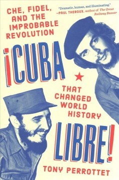 Cuba libre! : Che, Fidel, and the improbable revolution that changed world history / Tony Perrottet.
