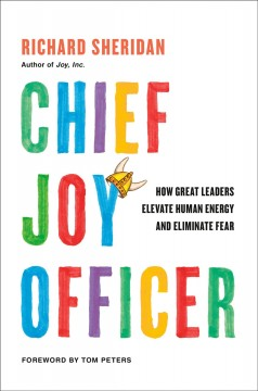 Chief joy officer : how great leaders elevate human energy and eliminate fear / Richard Sheridan ; foreword by Tom Peters. - Richard Sheridan ; foreword by Tom Peters.