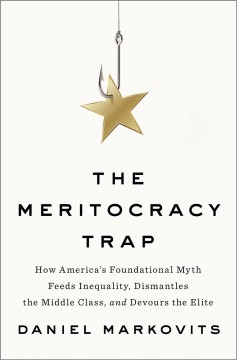 The Meritocracy trap : how America's foundational myth feeds inequality, dismantles the middle class, and devours the elite / Daniel Markovits.