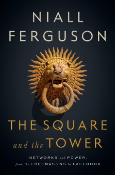 The square and the tower : networks and power, from the Freemasons to Facebook / Niall Ferguson. - Niall Ferguson.