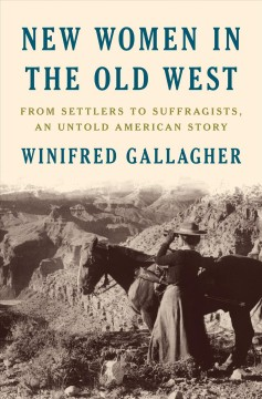 New women in the old west : from settlers to suffragists, an untold American story / Winifred Gallagher.