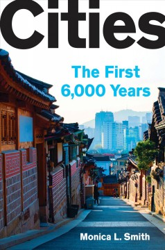 Cities : the first 6,000 years / Monica L. Smith.