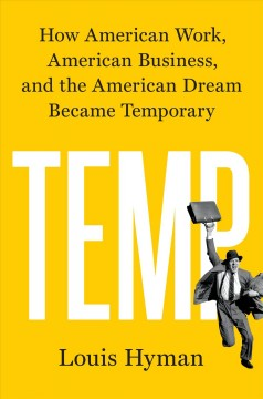 Temp : how American work, American business, and the American dream became temporary / Louis Hyman.