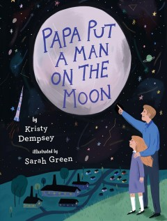 Papa put a man on the moon /  by Kristy Dempsey ; illustrated by Sarah Green. - by Kristy Dempsey ; illustrated by Sarah Green.