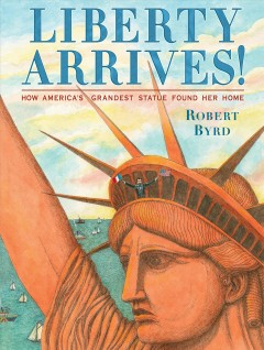 Liberty arrives! : how America's grandest statue found her home / Robert Byrd. - Robert Byrd.