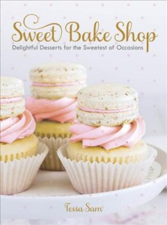 Sweet bake shop : delightful desserts for the sweetest of occasions / Tessa Sam. - Tessa Sam.