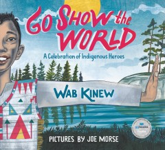 Go show the world : a celebration of Indigenous heroes / by Wab Kinew ; illustrated by Joe Morse. - by Wab Kinew ; illustrated by Joe Morse.