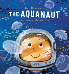 The aquanaut /  Jill Heinerth ; illustrated by Jaime Kim. - Jill Heinerth ; illustrated by Jaime Kim.